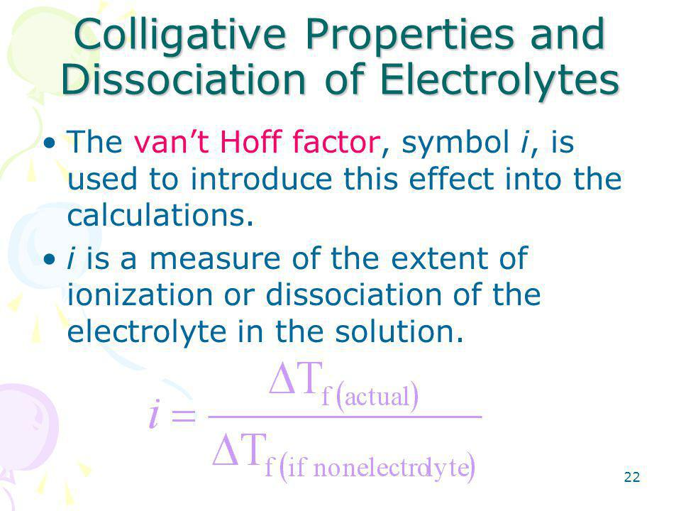 22 Colligative Properties and Dissociation of Electrolytes The van't Hoff factor, symbol i, is used to introduce this effect into the calculations.