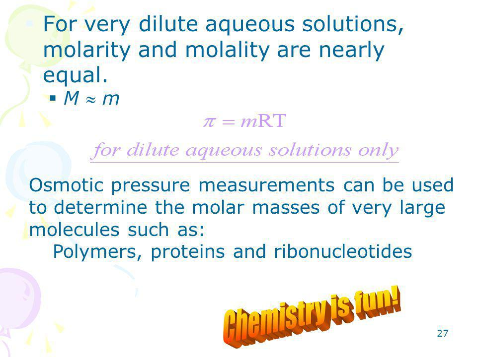 27  For very dilute aqueous solutions, molarity and molality are nearly equal.