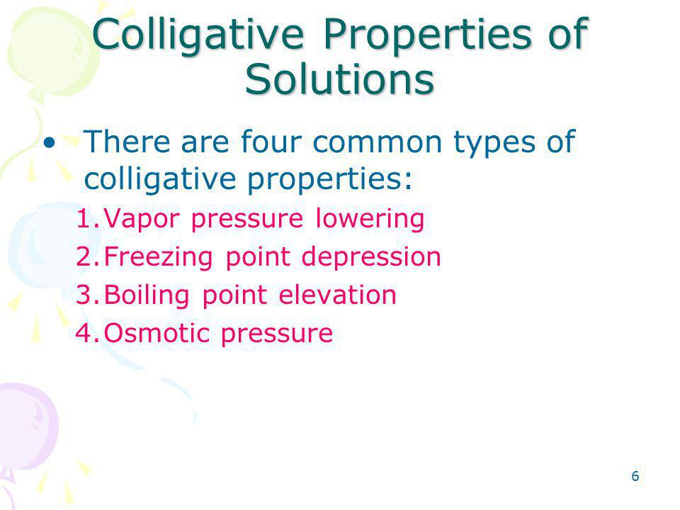 6 Colligative Properties of Solutions There are four common types of colligative properties: 1.Vapor pressure lowering 2.Freezing point depression 3.Boiling point elevation 4.Osmotic pressure