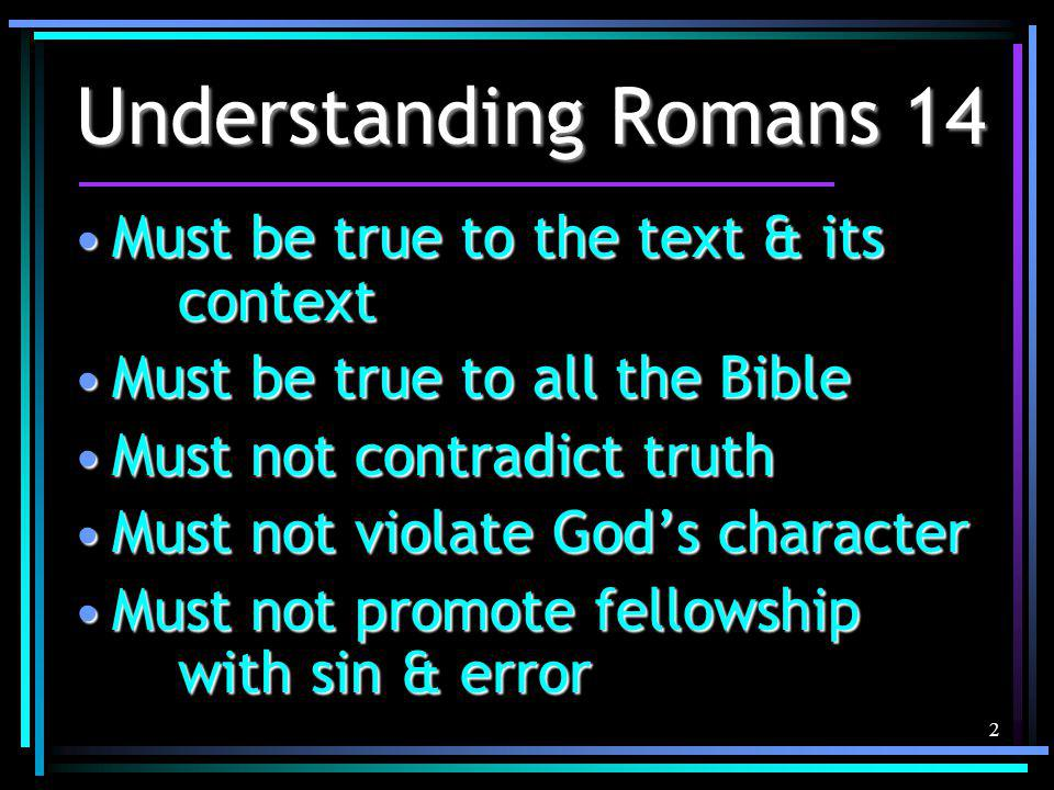 2 Understanding Romans 14 Must be true to the text & its contextMust be true to the text & its context Must be true to all the BibleMust be true to all the Bible Must not contradict truthMust not contradict truth Must not violate God's characterMust not violate God's character Must not promote fellowship with sin & errorMust not promote fellowship with sin & error