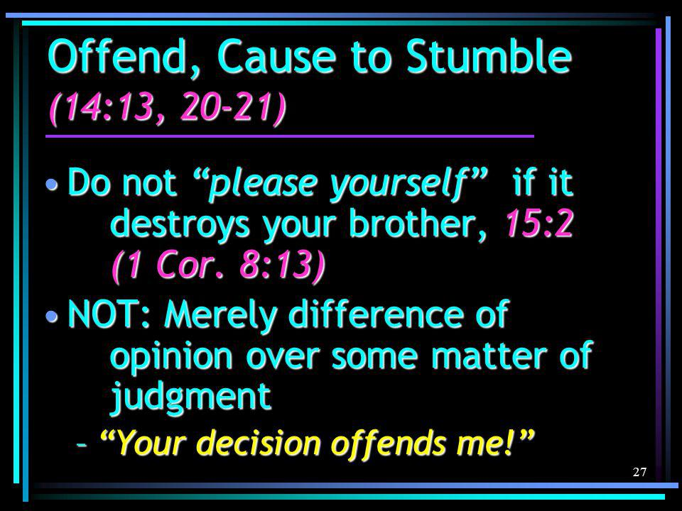 27 Offend, Cause to Stumble (14:13, 20-21) Do not please yourself if it destroys your brother, 15:2 (1 Cor.
