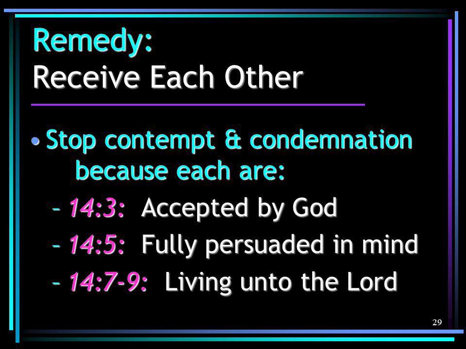 29 Remedy: Receive Each Other Stop contempt & condemnation because each are:Stop contempt & condemnation because each are: –14:3: Accepted by God –14:5: Fully persuaded in mind –14:7-9: Living unto the Lord