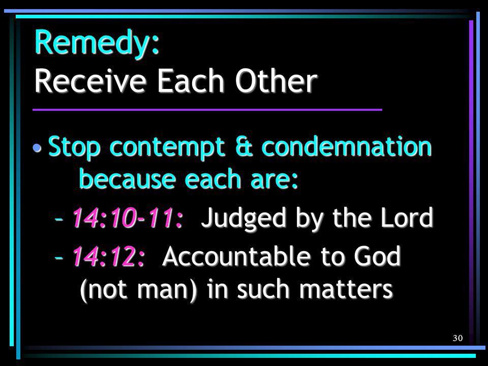 30 Remedy: Receive Each Other Stop contempt & condemnation because each are:Stop contempt & condemnation because each are: –14:10-11: Judged by the Lord –14:12: Accountable to God (not man) in such matters
