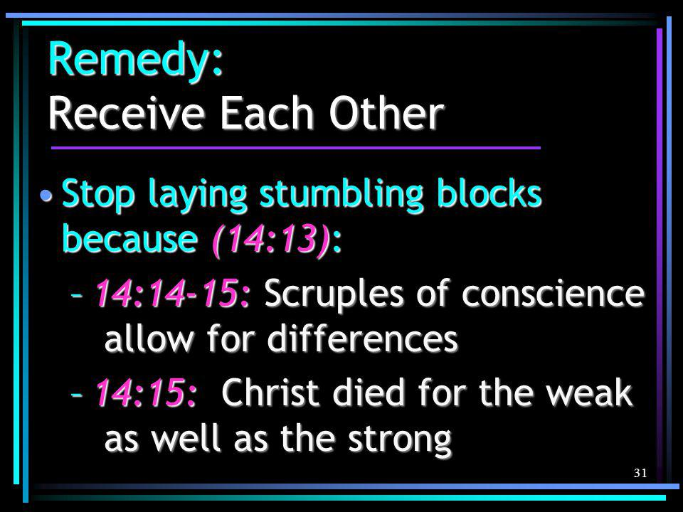 31 Remedy: Receive Each Other Stop laying stumbling blocks because (14:13):Stop laying stumbling blocks because (14:13): –14:14-15: Scruples of conscience allow for differences –14:15: Christ died for the weak as well as the strong