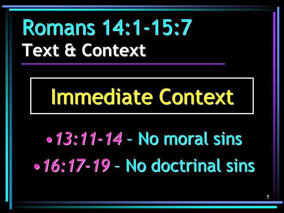 5 Romans 14:1-15:7 Text & Context Immediate Context 13:11-14 – No moral sins13:11-14 – No moral sins 16:17-19 – No doctrinal sins16:17-19 – No doctrinal sins