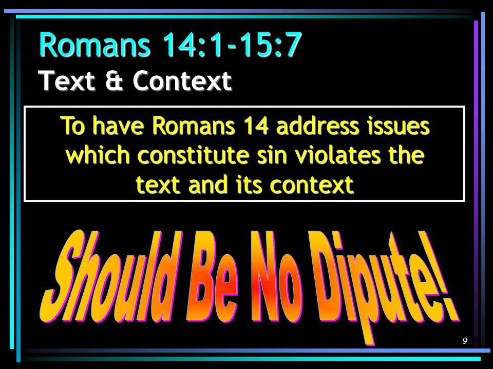 9 Romans 14:1-15:7 Text & Context To have Romans 14 address issues which constitute sin violates the text and its context