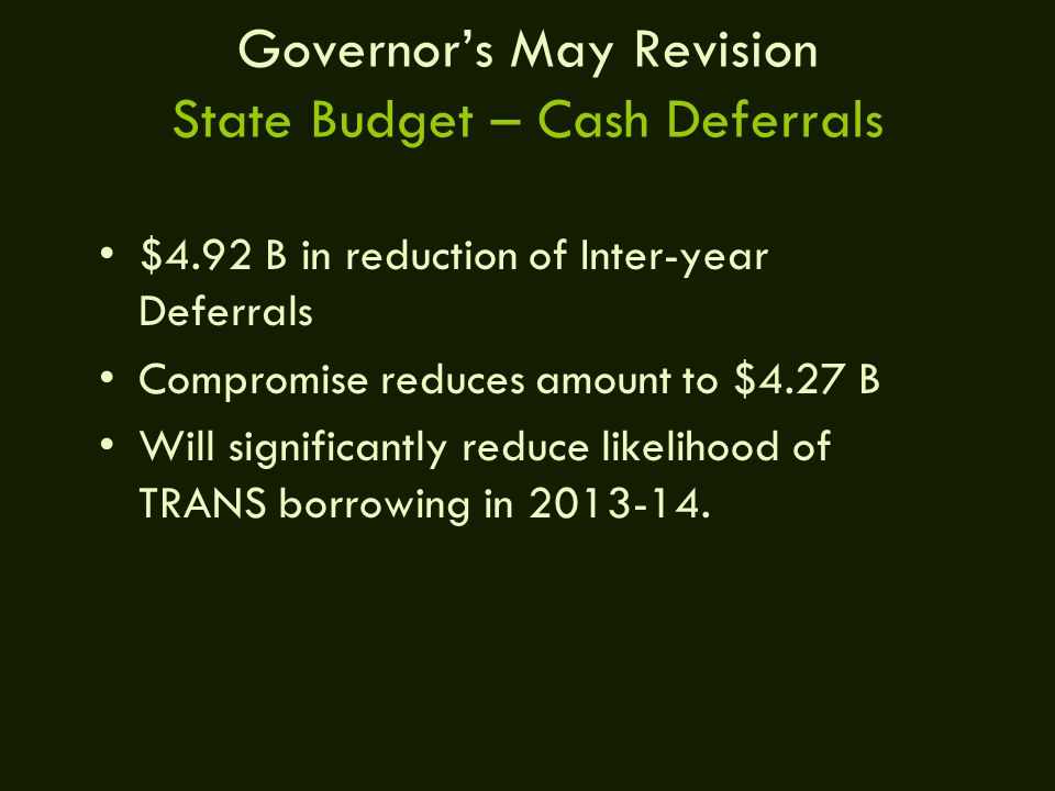 Governor's May Revision State Budget – Cash Deferrals $4.92 B in reduction of Inter-year Deferrals Compromise reduces amount to $4.27 B Will significantly reduce likelihood of TRANS borrowing in 2013-14.