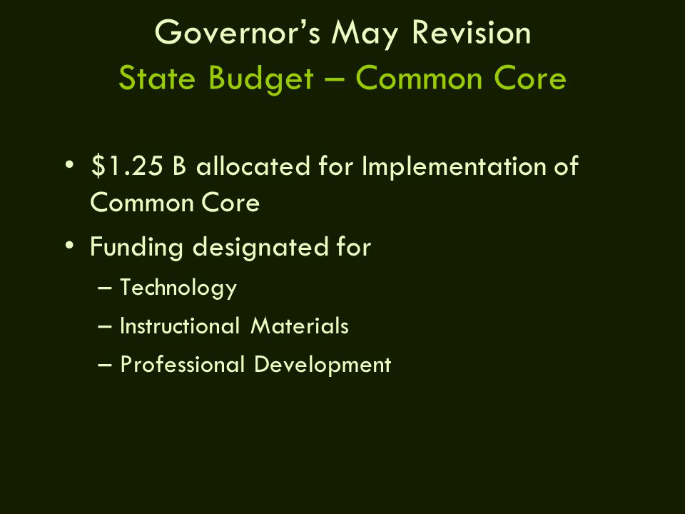 Governor's May Revision State Budget – Common Core $1.25 B allocated for Implementation of Common Core Funding designated for –Technology –Instructional Materials –Professional Development