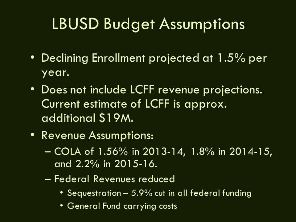 LBUSD Budget Assumptions Declining Enrollment projected at 1.5% per year. Does not include LCFF revenue projections. Current estimate of LCFF is appro