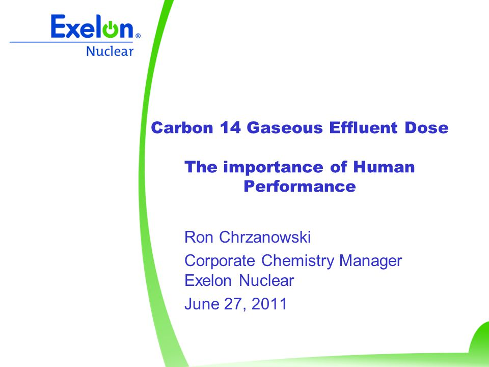 Carbon 14 Gaseous Effluent Dose The importance of Human Performance Ron Chrzanowski Corporate Chemistry Manager Exelon Nuclear June 27, 2011