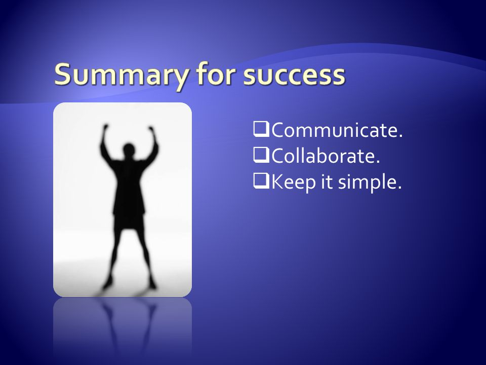  Communicate.  Collaborate.  Keep it simple.