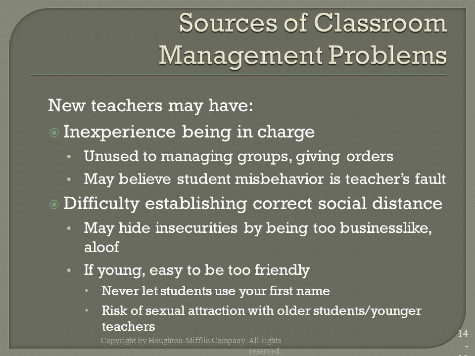 New teachers may have:  Inexperience being in charge Unused to managing groups, giving orders May believe student misbehavior is teacher's fault  Difficulty establishing correct social distance May hide insecurities by being too businesslike, aloof If young, easy to be too friendly  Never let students use your first name  Risk of sexual attraction with older students/younger teachers Copyright by Houghton Mifflin Company.