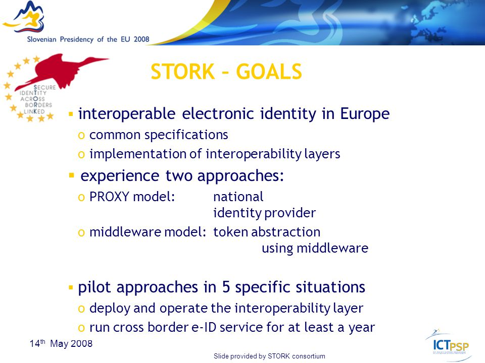 20 14 th May 2008  interoperable electronic identity in Europe o common specifications o implementation of interoperability layers  experience two approaches: o PROXY model: national identity provider o middleware model: token abstraction using middleware  pilot approaches in 5 specific situations o deploy and operate the interoperability layer o run cross border e-ID service for at least a year STORK – GOALS Slide provided by STORK consortium