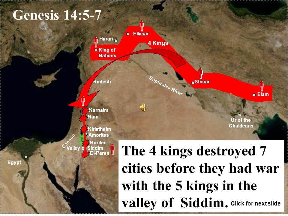 Euphrates River Canaan Haran Egypt Ur of the Chaldeans Shinar Ellasar Elam Karnaim Ham Kiriathaim El-Paran Kadesh Amorites King of Nations Valley of Siddim Horites 4 Kings             Genesis 14:5-7 The 4 kings destroyed 7 cities before they had war with the 5 kings in the valley of Siddim.