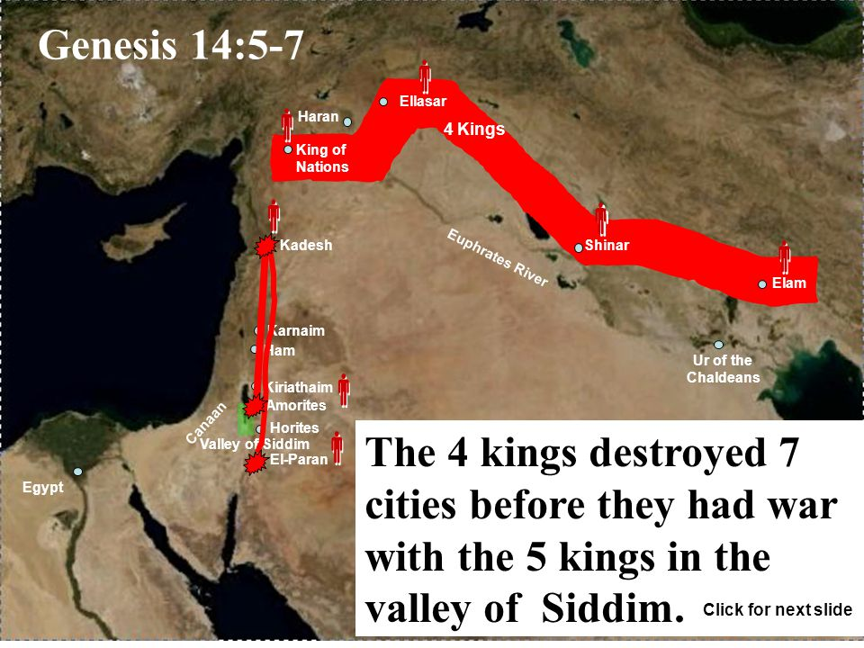 Euphrates River Canaan Haran Egypt Ur of the Chaldeans Shinar Ellasar Elam Karnaim Ham Kiriathaim El-Paran Kadesh Amorites King of Nations Valley of Siddim Horites 4 Kings             Genesis 14:5-7 The 4 kings destroyed 7 cities before they had war with the 5 kings in the valley of Siddim.