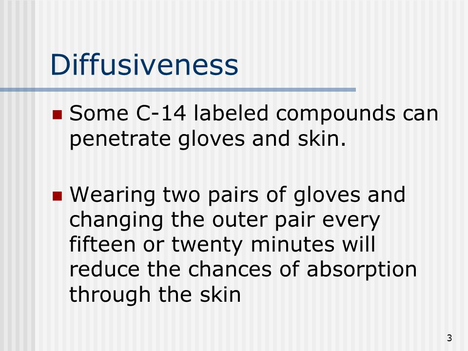 3 Diffusiveness Some C-14 labeled compounds can penetrate gloves and skin.