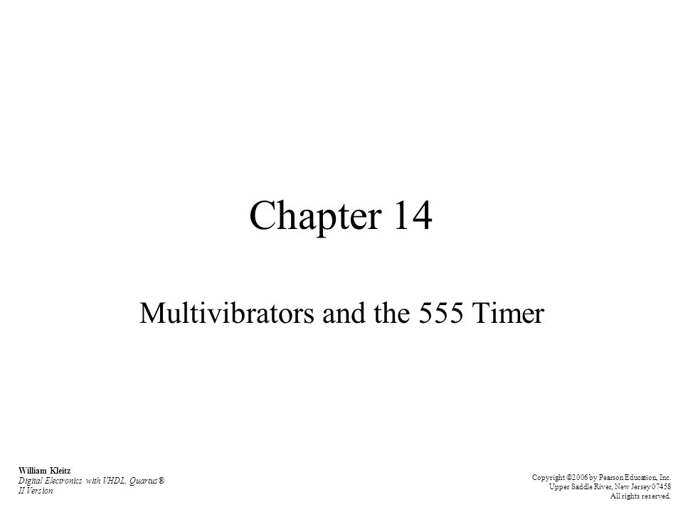 Chapter 14 Multivibrators and the 555 Timer William Kleitz Digital Electronics with VHDL, Quartus® II Version Copyright ©2006 by Pearson Education, In