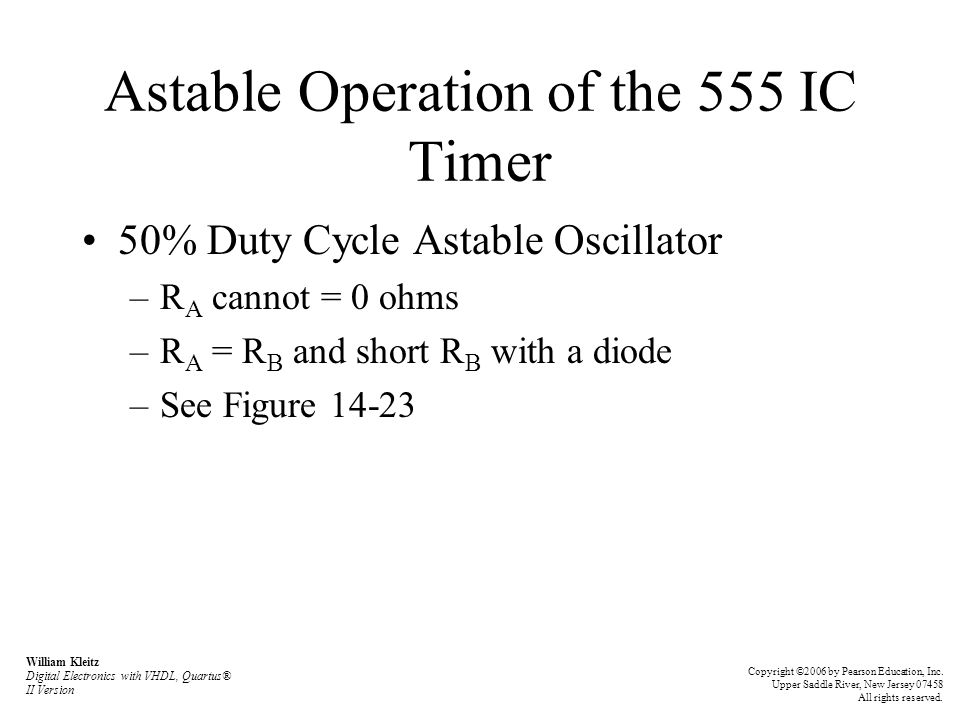 Astable Operation of the 555 IC Timer 50% Duty Cycle Astable Oscillator –R A cannot = 0 ohms –R A = R B and short R B with a diode –See Figure 14-23 W