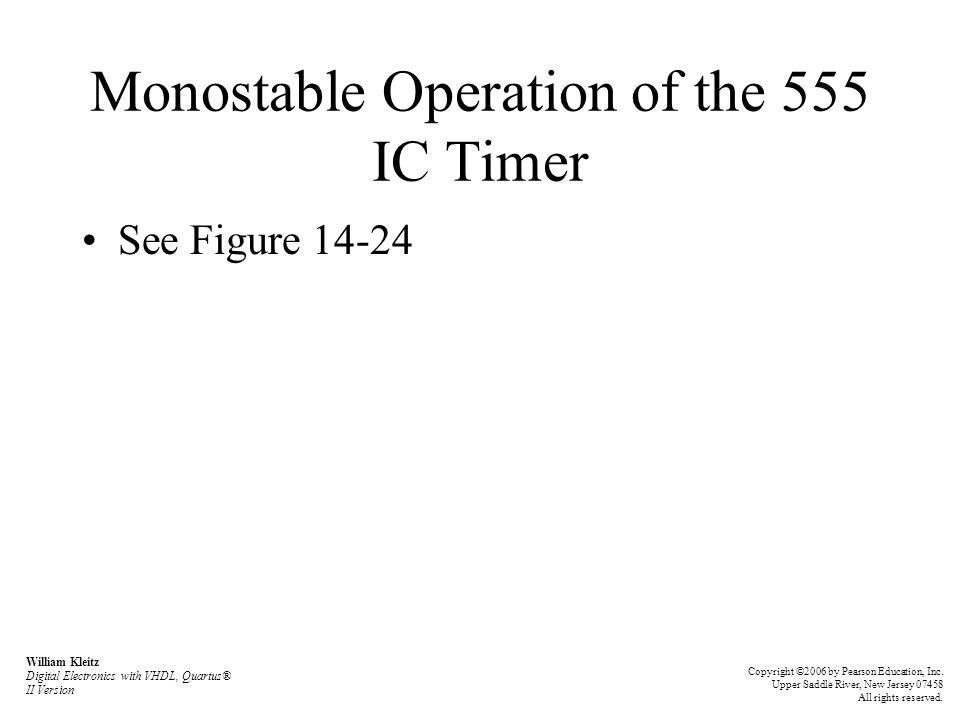 Monostable Operation of the 555 IC Timer See Figure 14-24 William Kleitz Digital Electronics with VHDL, Quartus® II Version Copyright ©2006 by Pearson