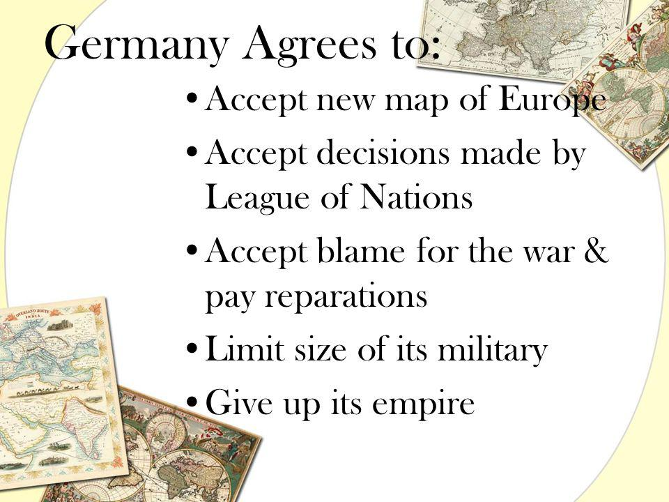 Germany Agrees to: Accept new map of Europe Accept decisions made by League of Nations Accept blame for the war & pay reparations Limit size of its mi