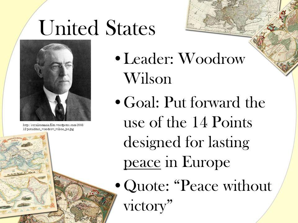 "United States Leader: Woodrow Wilson Goal: Put forward the use of the 14 Points designed for lasting peace in Europe Quote: ""Peace without victory"" ht"