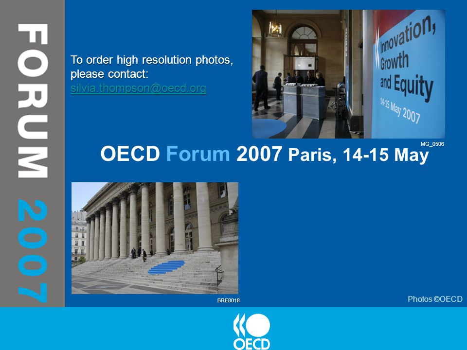 OECD Forum 2007 Paris, 14-15 May Photos ©OECD BRE8018 MG_0506 To order high resolution photos, please contact: silvia.thompson@oecd.org silvia.thompson@oecd.org