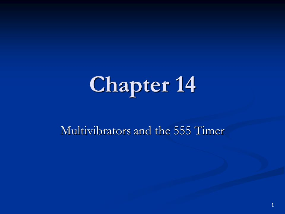 Chapter 14 Multivibrators and the 555 Timer 1