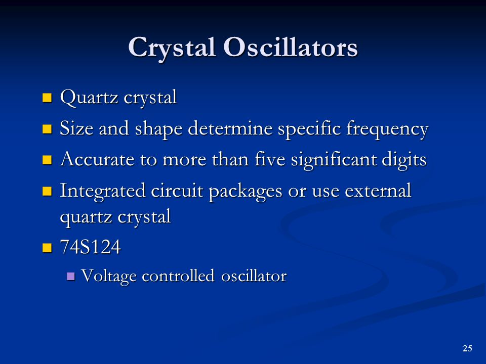 Crystal Oscillators Quartz crystal Quartz crystal Size and shape determine specific frequency Size and shape determine specific frequency Accurate to
