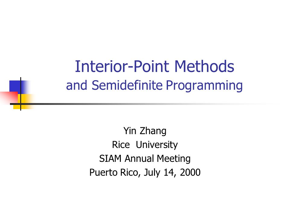 Interior-Point Methods and Semidefinite Programming Yin Zhang Rice University SIAM Annual Meeting Puerto Rico, July 14, 2000