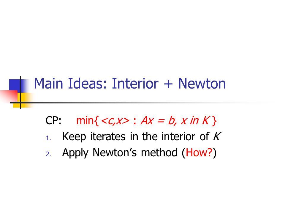 Main Ideas: Interior + Newton CP: min{ : Ax = b, x in K } 1.