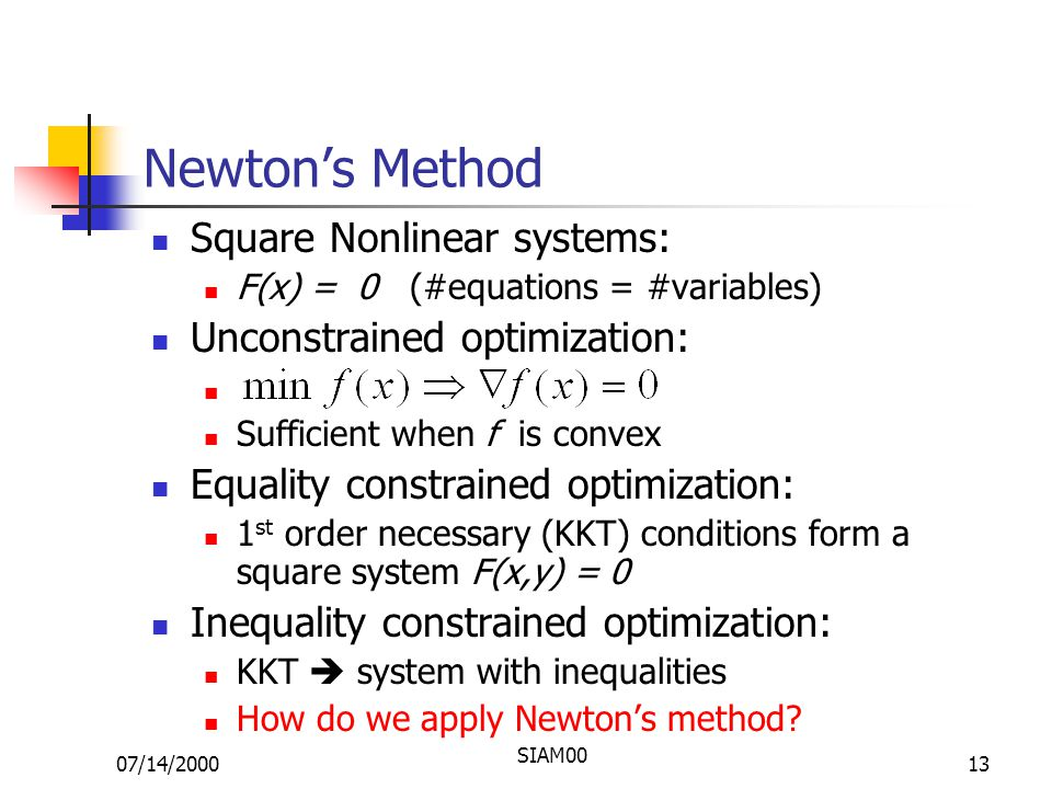 07/14/2000 SIAM00 13 Newton's Method Square Nonlinear systems: F(x) = 0 (#equations = #variables) Unconstrained optimization: Sufficient when f is convex Equality constrained optimization: 1 st order necessary (KKT) conditions form a square system F(x,y) = 0 Inequality constrained optimization: KKT  system with inequalities How do we apply Newton's method