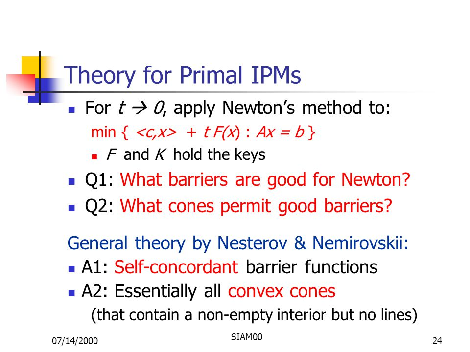 07/14/2000 SIAM00 24 Theory for Primal IPMs For t  0, apply Newton's method to: min { + t F(x) : Ax = b } F and K hold the keys Q1: What barriers are good for Newton.