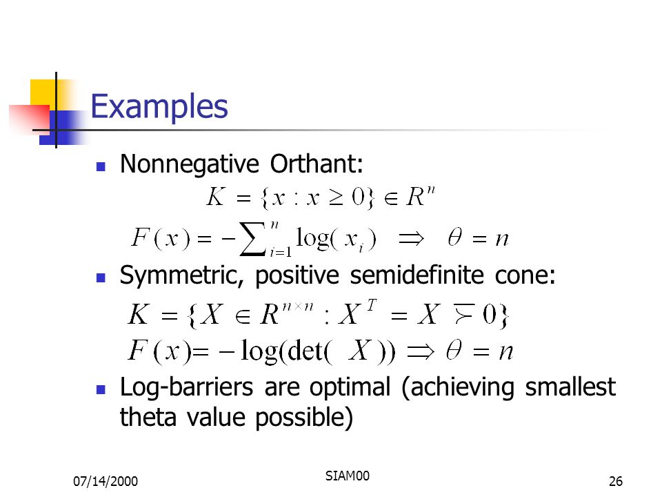 07/14/2000 SIAM00 26 Examples Nonnegative Orthant: Symmetric, positive semidefinite cone: Log-barriers are optimal (achieving smallest theta value possible)