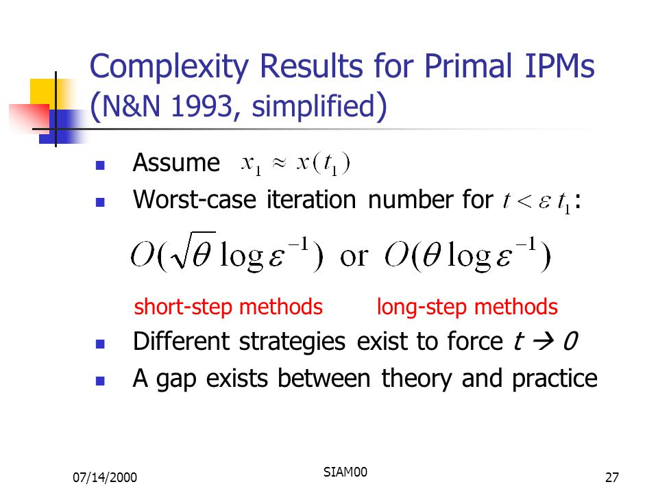 07/14/2000 SIAM00 27 Complexity Results for Primal IPMs ( N&N 1993, simplified ) Assume Worst-case iteration number for : short-step methods long-step methods Different strategies exist to force t  0 A gap exists between theory and practice