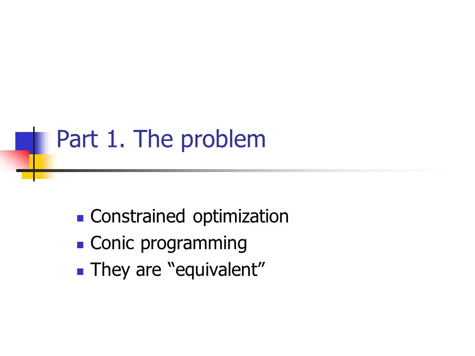 Part 1. The problem Constrained optimization Conic programming They are equivalent