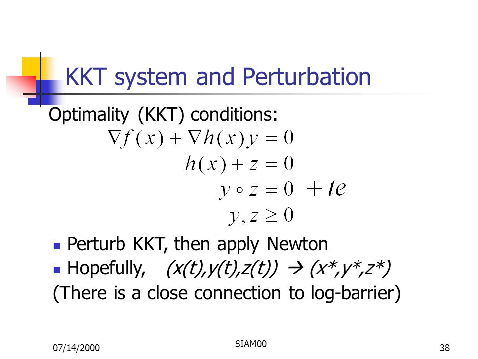 07/14/2000 SIAM00 38 KKT system and Perturbation Optimality (KKT) conditions: Perturb KKT, then apply Newton Hopefully, (x(t),y(t),z(t))  (x*,y*,z*) (There is a close connection to log-barrier)