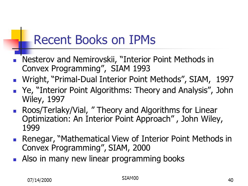 07/14/2000 SIAM00 40 Recent Books on IPMs Nesterov and Nemirovskii, Interior Point Methods in Convex Programming , SIAM 1993 Wright, Primal-Dual Interior Point Methods , SIAM, 1997 Ye, Interior Point Algorithms: Theory and Analysis , John Wiley, 1997 Roos/Terlaky/Vial, Theory and Algorithms for Linear Optimization: An Interior Point Approach , John Wiley, 1999 Renegar, Mathematical View of Interior Point Methods in Convex Programming , SIAM, 2000 Also in many new linear programming books
