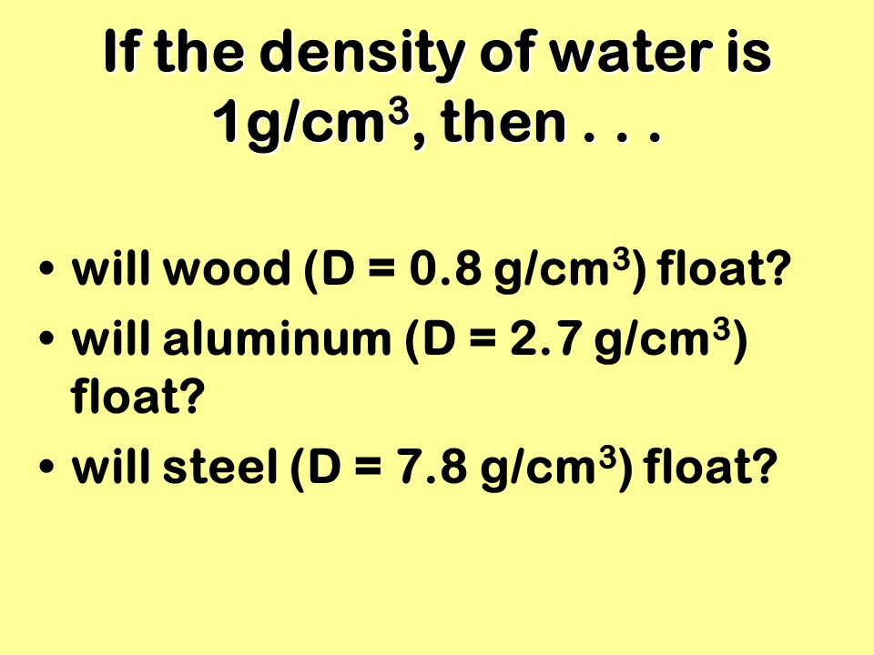 If the density of water is 1g/cm 3, then... will wood (D = 0.8 g/cm 3 ) float? will aluminum (D = 2.7 g/cm 3 ) float? will steel (D = 7.8 g/cm 3 ) flo
