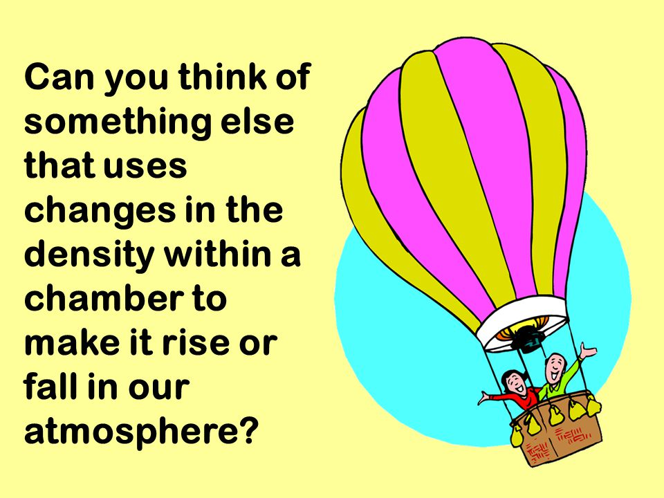 Can you think of something else that uses changes in the density within a chamber to make it rise or fall in our atmosphere?