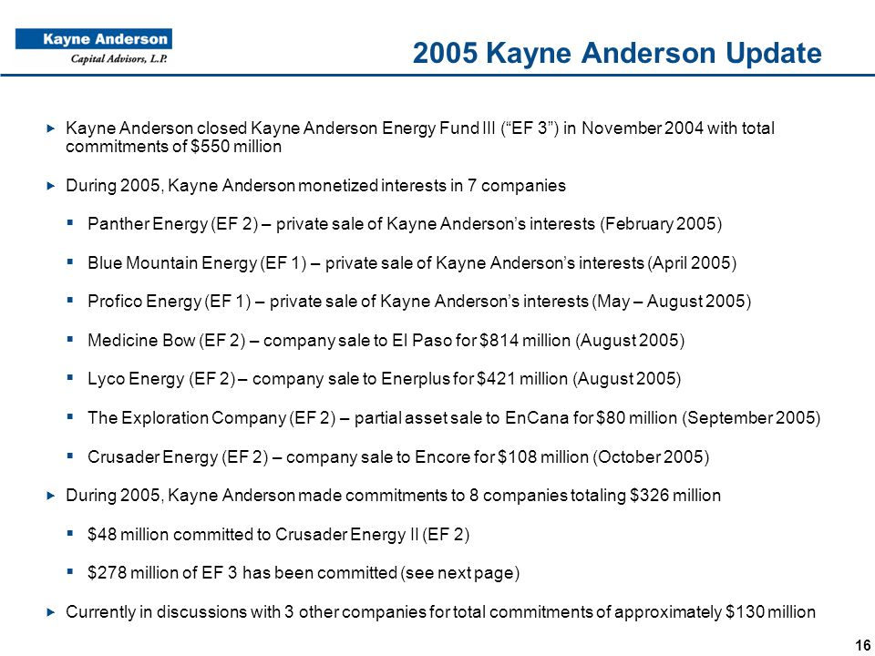"16 2005 Kayne Anderson Update  Kayne Anderson closed Kayne Anderson Energy Fund III (""EF 3"") in November 2004 with total commitments of $550 million"