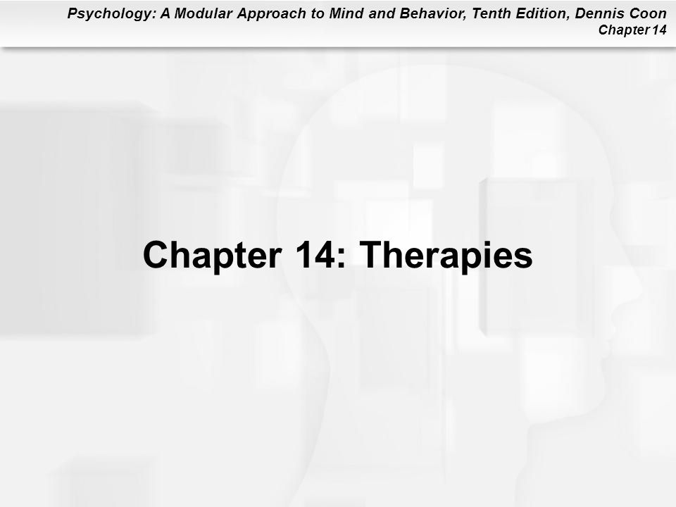Psychology: A Modular Approach to Mind and Behavior, Tenth Edition, Dennis Coon Chapter 14 Chapter 14: Therapies