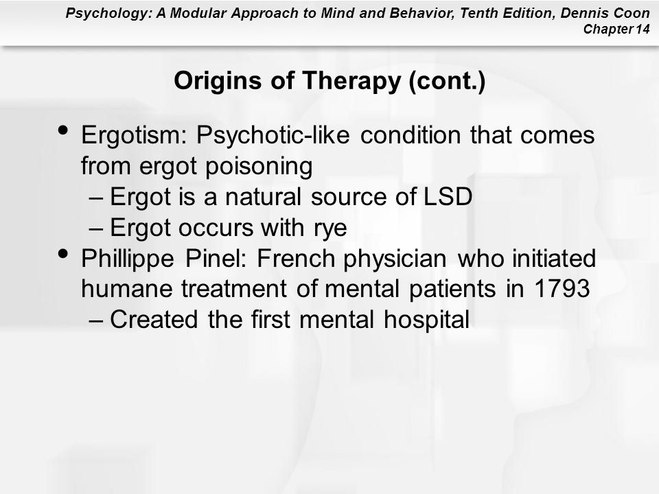 Psychology: A Modular Approach to Mind and Behavior, Tenth Edition, Dennis Coon Chapter 14 Origins of Therapy (cont.) Ergotism: Psychotic-like condition that comes from ergot poisoning –Ergot is a natural source of LSD –Ergot occurs with rye Phillippe Pinel: French physician who initiated humane treatment of mental patients in 1793 –Created the first mental hospital