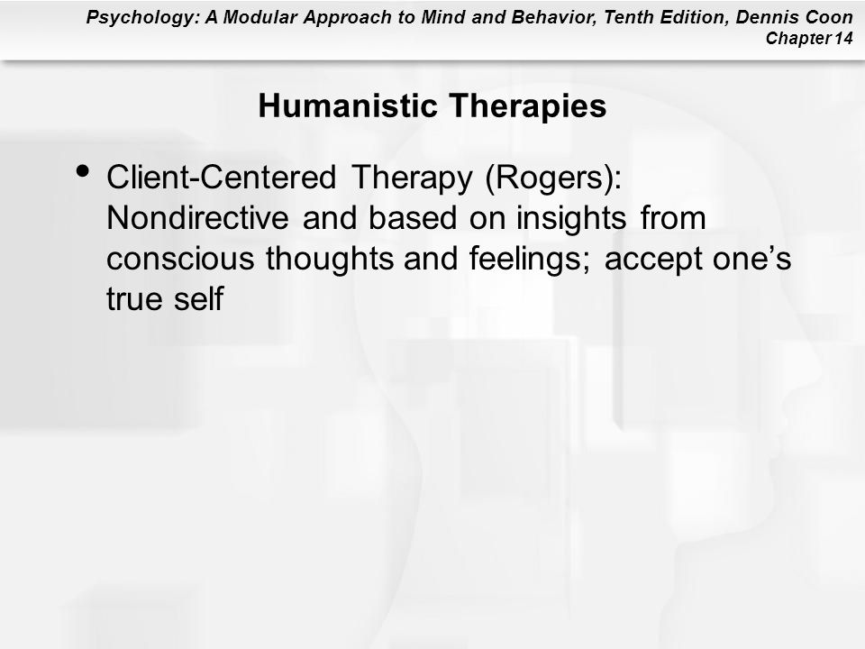 Psychology: A Modular Approach to Mind and Behavior, Tenth Edition, Dennis Coon Chapter 14 Humanistic Therapies Client-Centered Therapy (Rogers): Nondirective and based on insights from conscious thoughts and feelings; accept one's true self