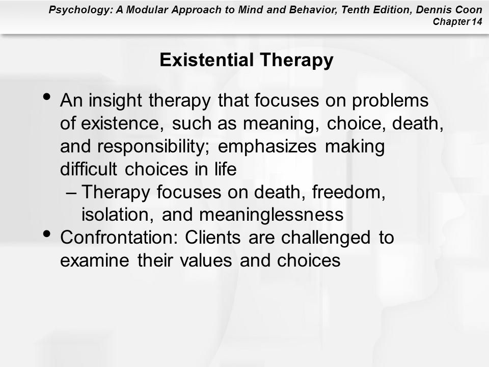 Psychology: A Modular Approach to Mind and Behavior, Tenth Edition, Dennis Coon Chapter 14 Existential Therapy An insight therapy that focuses on problems of existence, such as meaning, choice, death, and responsibility; emphasizes making difficult choices in life –Therapy focuses on death, freedom, isolation, and meaninglessness Confrontation: Clients are challenged to examine their values and choices