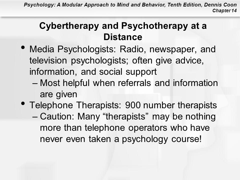 Psychology: A Modular Approach to Mind and Behavior, Tenth Edition, Dennis Coon Chapter 14 Cybertherapy and Psychotherapy at a Distance Media Psychologists: Radio, newspaper, and television psychologists; often give advice, information, and social support –Most helpful when referrals and information are given Telephone Therapists: 900 number therapists –Caution: Many therapists may be nothing more than telephone operators who have never even taken a psychology course!