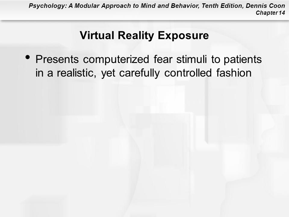 Psychology: A Modular Approach to Mind and Behavior, Tenth Edition, Dennis Coon Chapter 14 Virtual Reality Exposure Presents computerized fear stimuli to patients in a realistic, yet carefully controlled fashion
