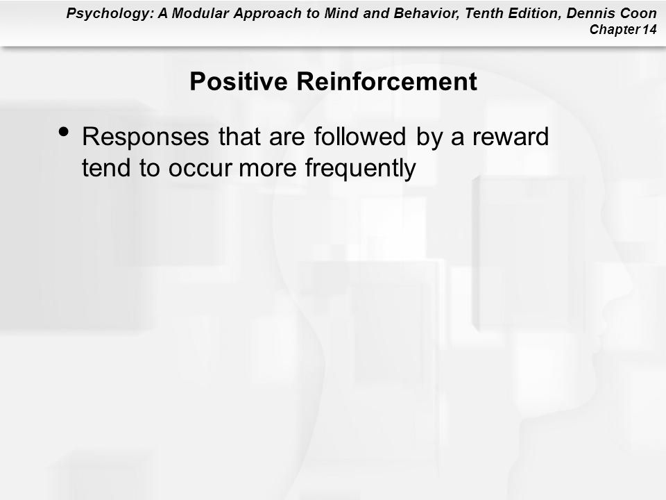 Psychology: A Modular Approach to Mind and Behavior, Tenth Edition, Dennis Coon Chapter 14 Positive Reinforcement Responses that are followed by a reward tend to occur more frequently