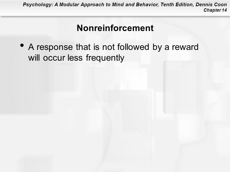 Psychology: A Modular Approach to Mind and Behavior, Tenth Edition, Dennis Coon Chapter 14 Nonreinforcement A response that is not followed by a reward will occur less frequently