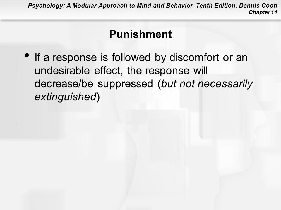 Psychology: A Modular Approach to Mind and Behavior, Tenth Edition, Dennis Coon Chapter 14 Punishment If a response is followed by discomfort or an undesirable effect, the response will decrease/be suppressed (but not necessarily extinguished)