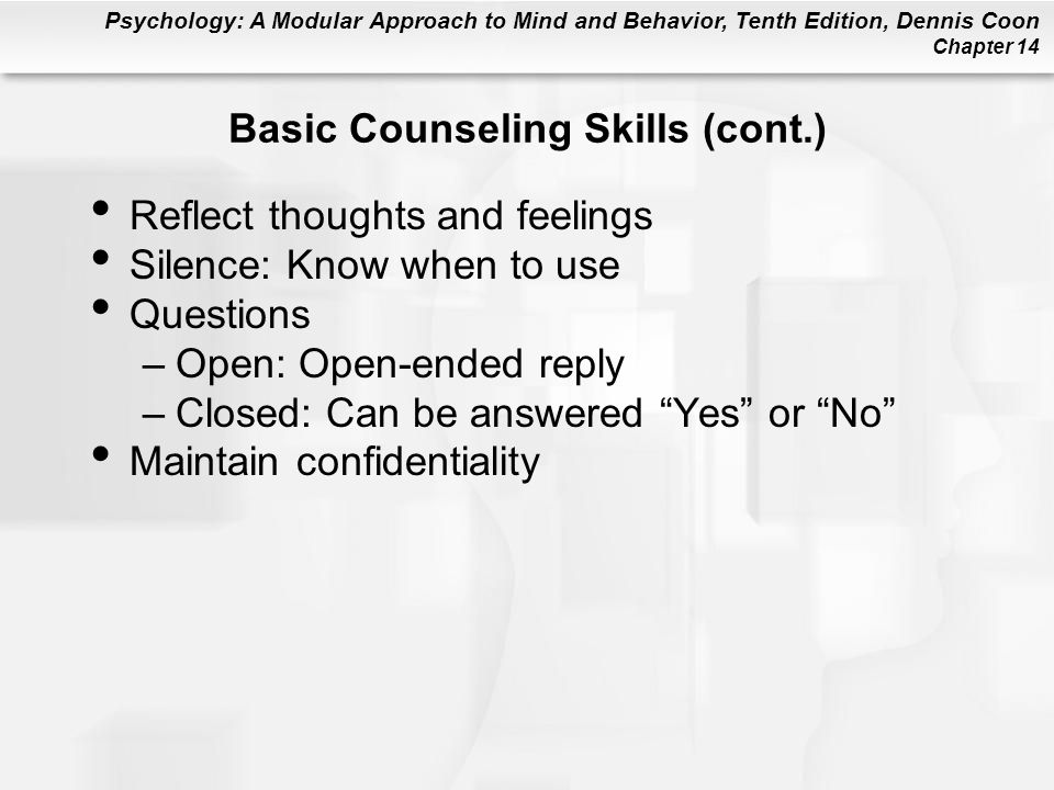 Psychology: A Modular Approach to Mind and Behavior, Tenth Edition, Dennis Coon Chapter 14 Basic Counseling Skills (cont.) Reflect thoughts and feelings Silence: Know when to use Questions –Open: Open-ended reply –Closed: Can be answered Yes or No Maintain confidentiality